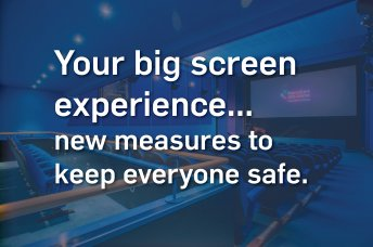 Your big screen experience... new measures to keep everyone safe